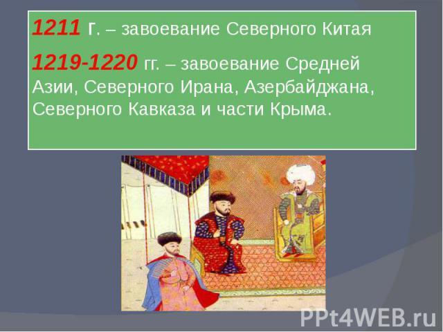1211 г. – завоевание Северного Китая1219-1220 гг. – завоевание Средней Азии, Северного Ирана, Азербайджана, Северного Кавказа и части Крыма.