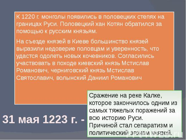 К 1220 г. монголы появились в половецких степях на границах Руси. Половецкий хан Котян обратился за помощью к русским князьям. На съезде князей в Киеве большинство князей выразили недоверие половцам и уверенность, что удастся одолеть новых кочевнико…