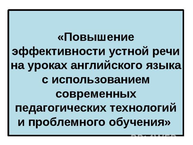 «Повышение эффективности устной речи на уроках английского языка с использованием современных педагогических технологий и проблемного обучения»