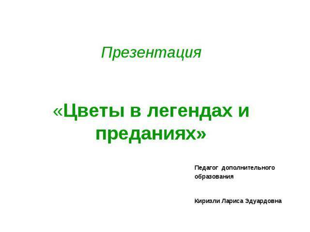 Презентация«Цветы в легендах и преданиях» Педагог дополнительного образования Киризли Лариса Эдуардовна
