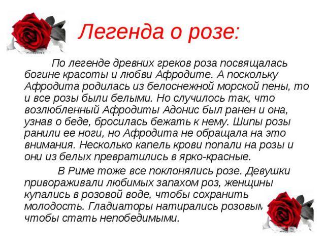 Легенда о розе: По легенде древних греков роза посвящалась богине красоты и любви Афродите. А поскольку Афродита родилась из белоснежной морской пены, то и все розы были белыми. Но случилось так, что возлюбленный Афродиты Адонис был ранен и она, узн…