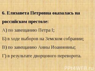 6. Елизавета Петровна оказалась на российском престоле:А) по завещанию Петра I;