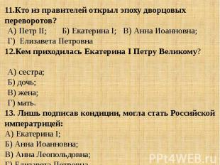 11.Кто из правителей открыл эпоху дворцовых переворотов?А) Петр II; Б) Екатерина