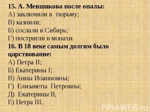15. А. Меншикова после опалы:А) заключили в тюрьму; В) казнили;Б) сослали в Сиби