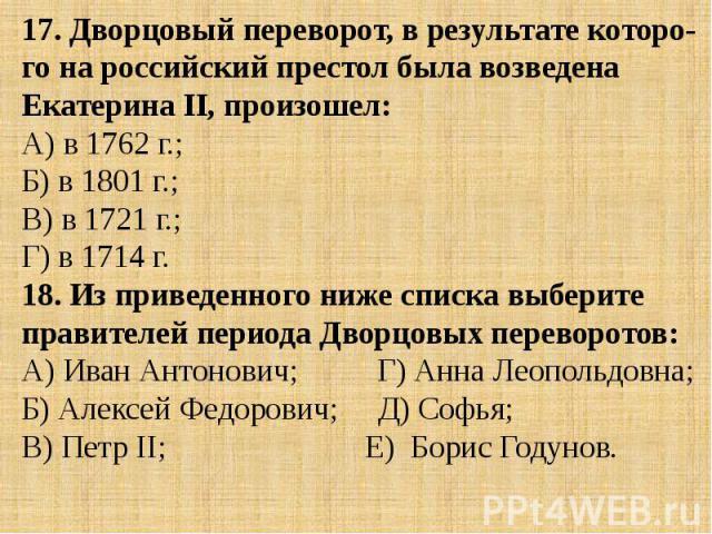 17. Дворцовый переворот, в результате которо-го на российский престол была возведена Екатерина II, произошел:А) в 1762 г.; Б) в 1801 г.; В) в 1721 г.; Г) в 1714 г.18. Из приведенного ниже списка выберите правителей периода Дворцовых переворотов:А) И…