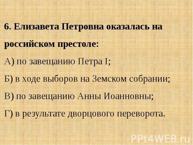 6. Елизавета Петровна оказалась на российском престоле:А) по завещанию Петра I; Б) в ходе выборов на Земском собрании;В) по завещанию Анны Иоанновны; Г) в результате дворцового переворота.