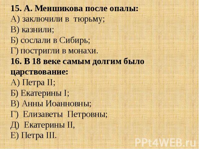 15. А. Меншикова после опалы:А) заключили в тюрьму; В) казнили;Б) сослали в Сибирь; Г) постригли в монахи.16. В 18 веке самым долгим было царствование:А) Петра II; Б) Екатерины I; В) Анны Иоанновны; Г) Елизаветы Петровны; Д) Екатерины II, Е) Петра III.