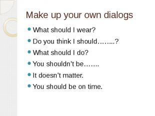 Make up your own dialogs What should I wear?Do you think I should……..?What shoul