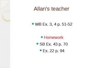 Allan's teacher WB Ex. 3, 4 p. 51-52HomeworkSB Ex. 43 p. 70Ex. 22 p. 94