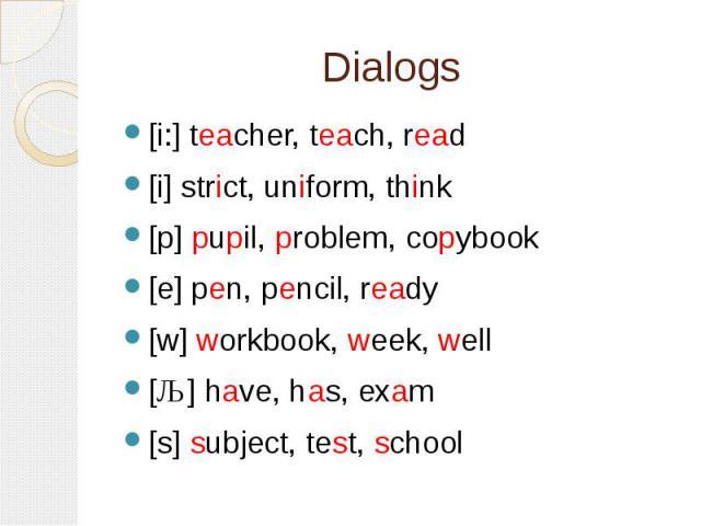 Dialogs [i:] teacher, teach, read[i] strict, uniform, think[p] pupil, problem, copybook[e] pen, pencil, ready[w] workbook, week, well[ǣ] have, has, exam[s] subject, test, school