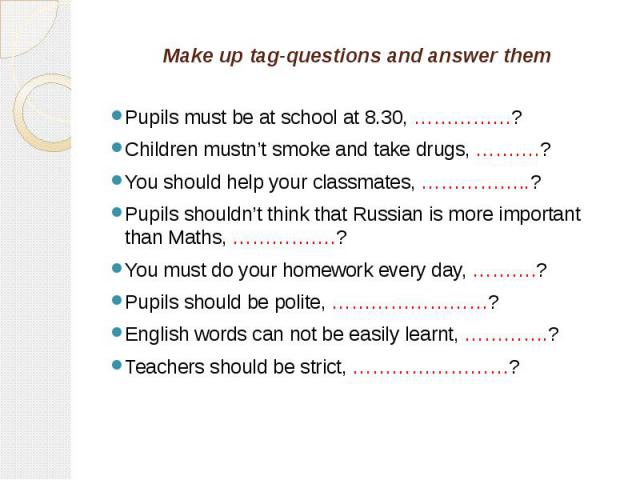Make up tag-questions and answer them Pupils must be at school at 8.30, ……………?Children mustn't smoke and take drugs, ……….?You should help your classmates, ……………..?Pupils shouldn't think that Russian is more important than Maths, …………….?You must do y…