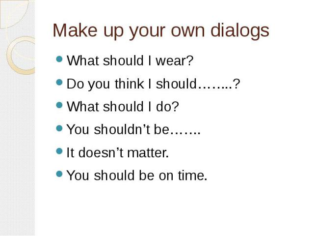 Make up your own dialogs What should I wear?Do you think I should……..?What should I do?You shouldn't be…….It doesn't matter.You should be on time.