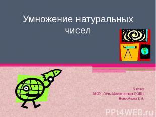 Умножение натуральных чисел 5 классМОУ «Усть-Мосихинская СОШ»Новосёлова Е.А.