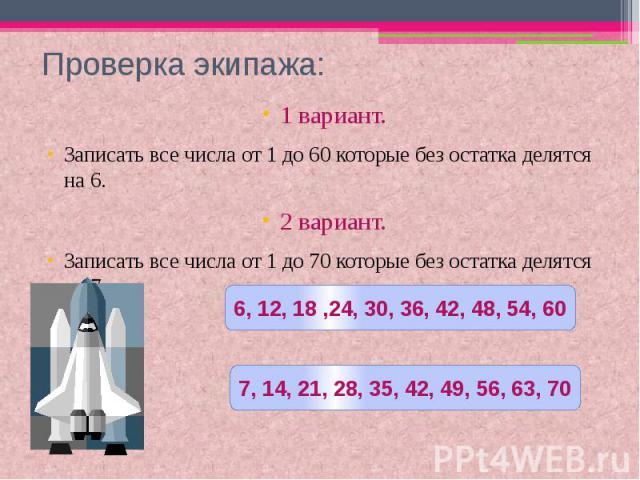 Проверка экипажа: 1 вариант.Записать все числа от 1 до 60 которые без остатка делятся на 6.2 вариант.Записать все числа от 1 до 70 которые без остатка делятся на 7.