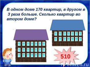 В одном доме 170 квартир, в другом в 3 раза больше. Сколько квартир во втором до