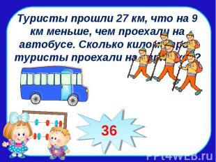 Туристы прошли 27 км, что на 9 км меньше, чем проехали на автобусе. Сколько кило