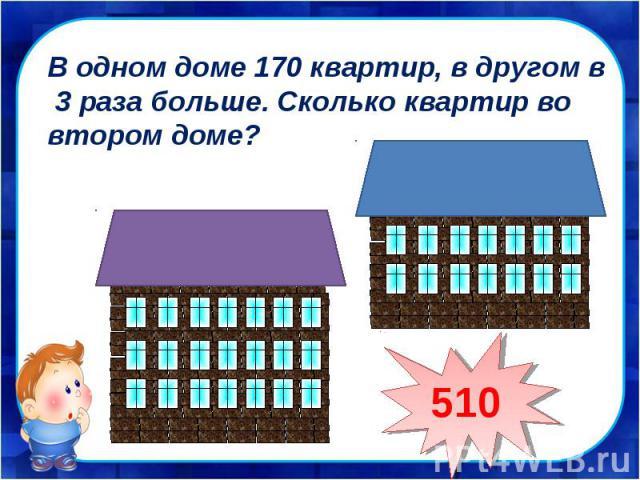 В одном доме 170 квартир, в другом в 3 раза больше. Сколько квартир во втором доме?