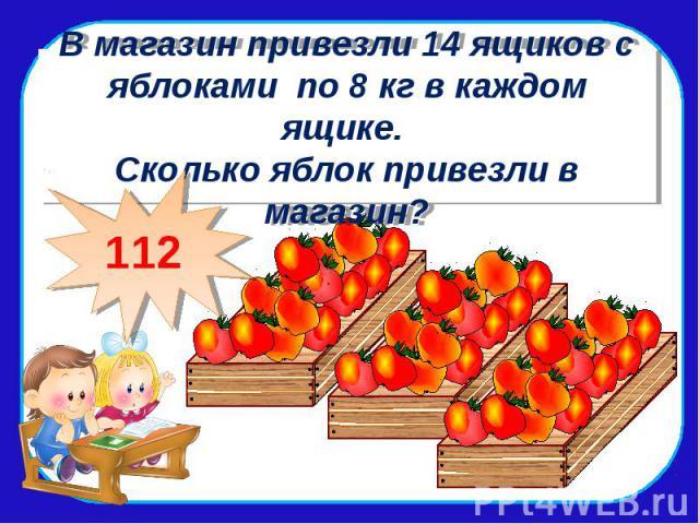 В магазин привезли 14 ящиков с яблоками по 8 кг в каждом ящике. Сколько яблок привезли в магазин?