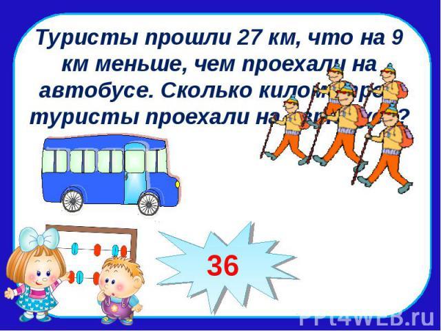 Туристы прошли 27 км, что на 9 км меньше, чем проехали на автобусе. Сколько километров туристы проехали на автобусе?