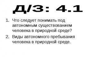 Д/З: 4.1 Что следует понимать под автономным существованием человека в природной