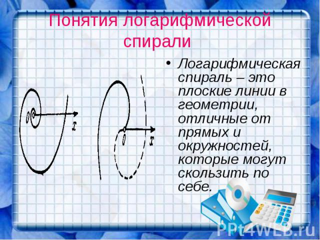 Понятия логарифмической спирали Логарифмическая спираль – это плоские линии в геометрии, отличные от прямых и окружностей, которые могут скользить по себе.