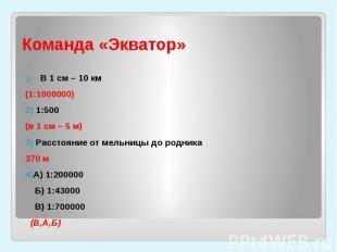 Команда «Экватор» В 1 см – 10 км (1:1000000)2) 1:500 (в 1 см – 5 м)3) Расстояние