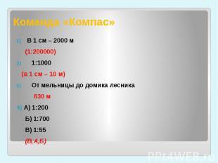 Команда «Компас» В 1 см – 2000 м (1:200000)1:1000 (в 1 см – 10 м)От мельницы до