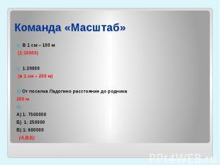 Команда «Масштаб» В 1 см – 100 м (1:10000)1:20000 (в 1 см – 200 м)3) От поселка