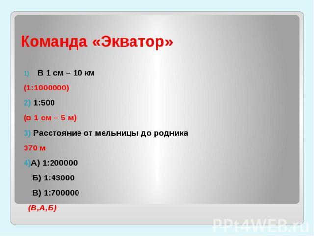 Команда «Экватор» В 1 см – 10 км (1:1000000)2) 1:500 (в 1 см – 5 м)3) Расстояние от мельницы до родника 370 м4)А) 1:200000 Б) 1:43000 В) 1:700000 (В,А,Б)