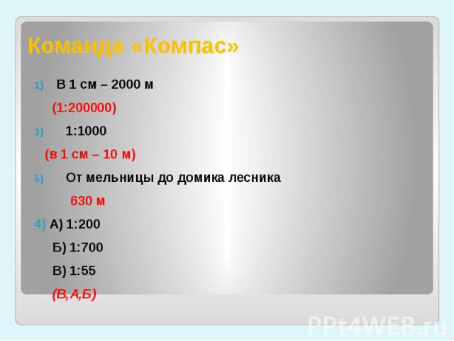 Команда «Компас» В 1 см – 2000 м (1:200000)1:1000 (в 1 см – 10 м)От мельницы до домика лесника 630 м4) А) 1:200 Б) 1:700 В) 1:55 (В,А,Б)