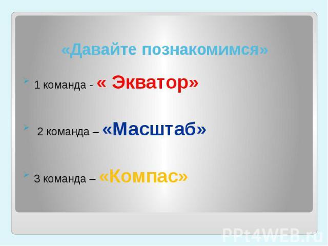 «Давайте познакомимся» 1 команда - « Экватор» 2 команда – «Масштаб» 3 команда – «Компас»