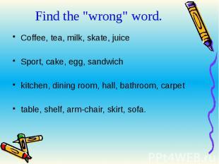 "Find the ""wrong"" word. Coffee, tea, milk, skate, juiceSport, cake, egg, sandwich"