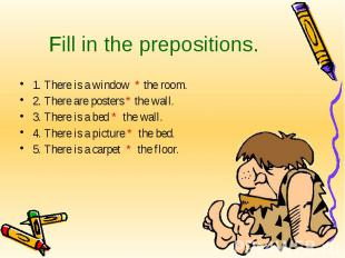 Fill in the prepositions. 1. There is a window * the room.2. There are posters *