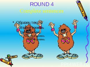 ROUND 4Complete sentences