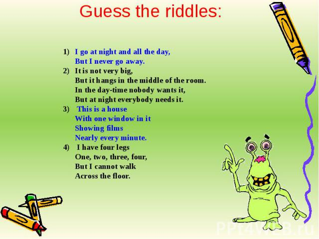 Guess the riddles: I go at night and all the day,But I never go away.It is not very big,But it hangs in the middle of the room.In the day-time nobody wants it,But at night everybody needs it. This is a houseWith one window in itShowing filmsNearly e…