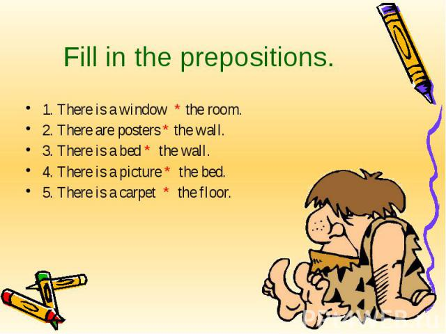 Fill in the prepositions. 1. There is a window * the room.2. There are posters * the wall.3. There is a bed * the wall.4. There is a picture * the bed.5. There is a carpet * the floor.