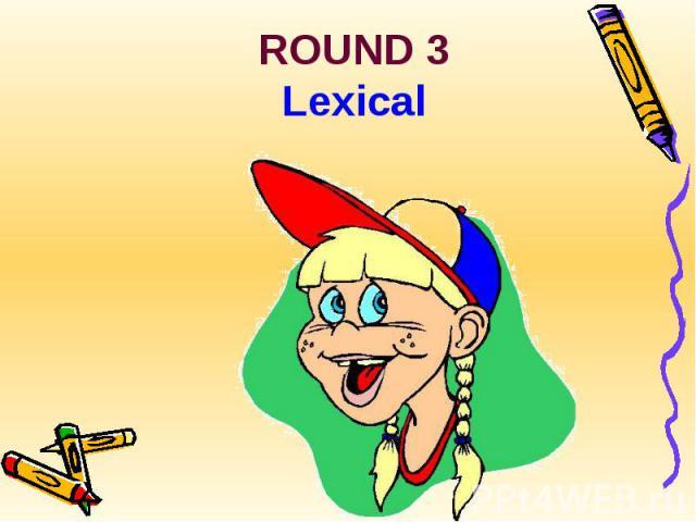 ROUND 3Lexical