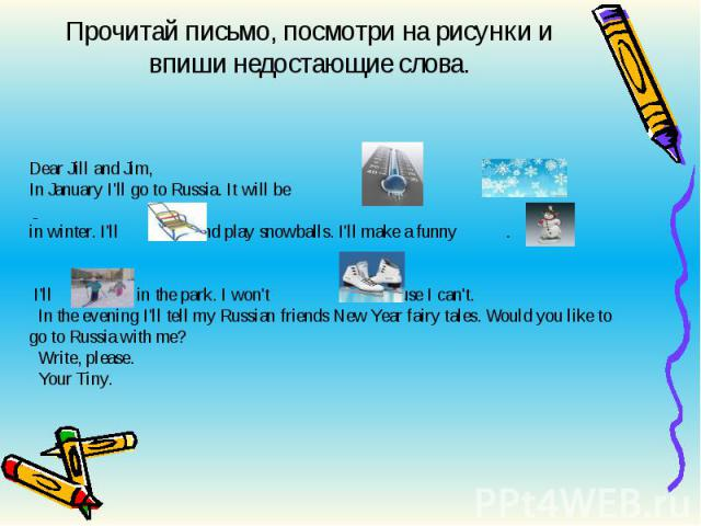 Прочитай письмо, посмотри на рисунки и впиши недостающие слова. Dear Jill and Jim,In January I'll go to Russia. It will be and in winter. I'll and play snowballs. I'll make a funny . I'll in the park. I won't because I can't. In the evening I'll tel…