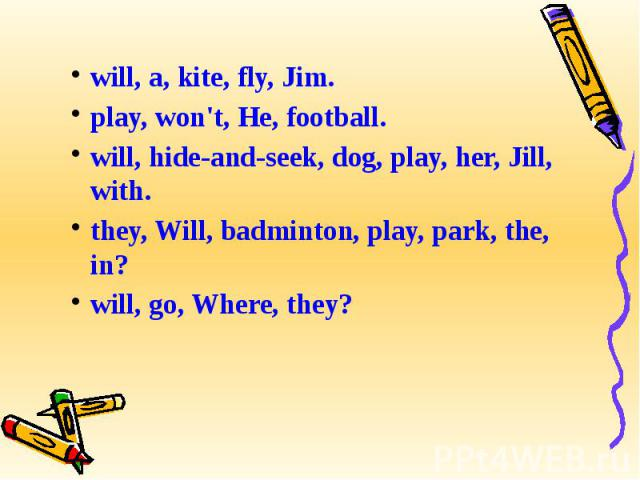 will, a, kite, fly, Jim.play, won't, He, football.will, hide-and-seek, dog, play, her, Jill, with.they, Will, badminton, play, park, the, in?will, go, Where, they?