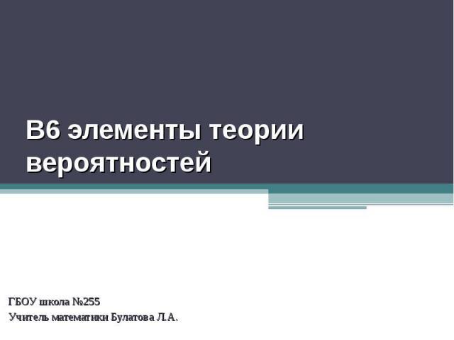 В6 элементы теории вероятностей ГБОУ школа №255Учитель математики Булатова Л.А.