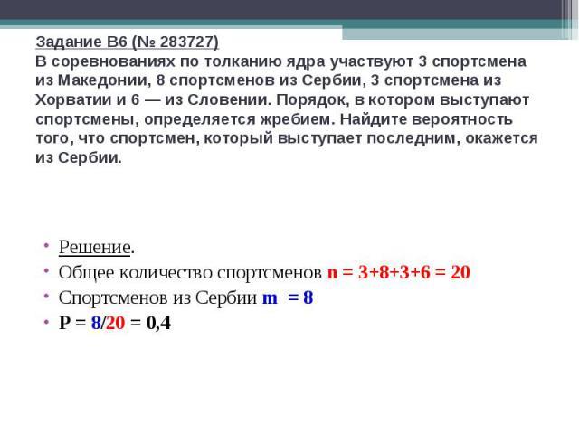 Задание B6 (№ 283727)В соревнованиях по толканию ядра участвуют 3 спортсмена из Македонии, 8 спортсменов из Сербии, 3 спортсмена из Хорватии и 6— из Словении. Порядок, в котором выступают спортсмены, определяется жребием. Найдите вероятность того, …