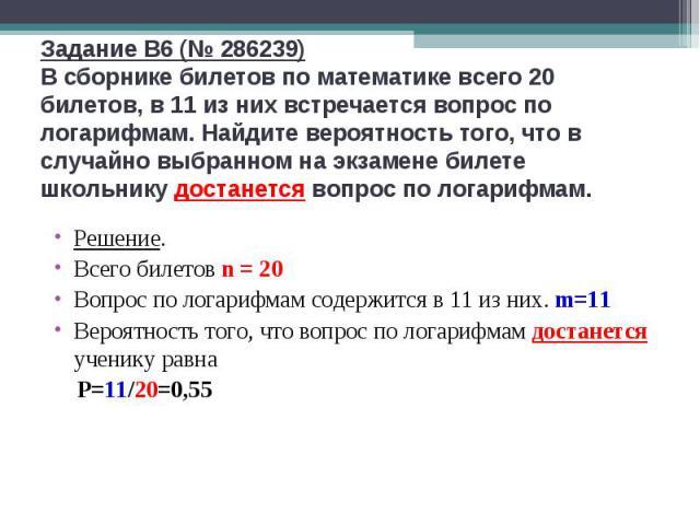 Задание B6 (№ 286239)В сборнике билетов по математике всего 20 билетов, в 11 из них встречается вопрос по логарифмам. Найдите вероятность того, что в случайно выбранном на экзамене билете школьнику достанется вопрос по логарифмам. Решение.Всего биле…