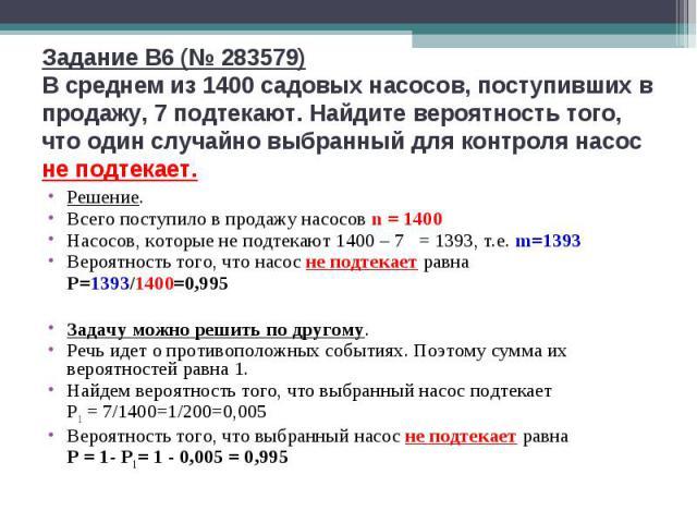 Задание B6 (№ 283579)В среднем из 1400 садовых насосов, поступивших в продажу, 7 подтекают. Найдите вероятность того, что один случайно выбранный для контроля насос не подтекает. Решение.Всего поступило в продажу насосов n = 1400Насосов, которые не …