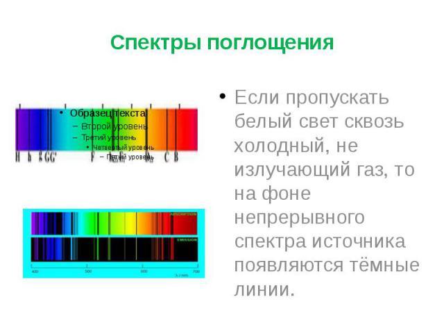 Спектры поглощения Если пропускать белый свет сквозь холодный, не излучающий газ, то на фоне непрерывного спектра источника появляются тёмные линии.
