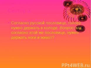 Сектор 3 Согласно русской пословице, голову нужно держать в холоде. Вопрос: как,