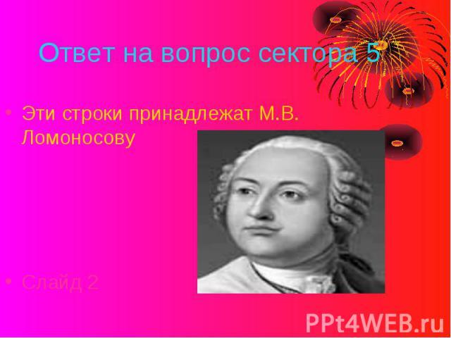 Ответ на вопрос сектора 5 Эти строки принадлежат М.В. ЛомоносовуСлайд 2