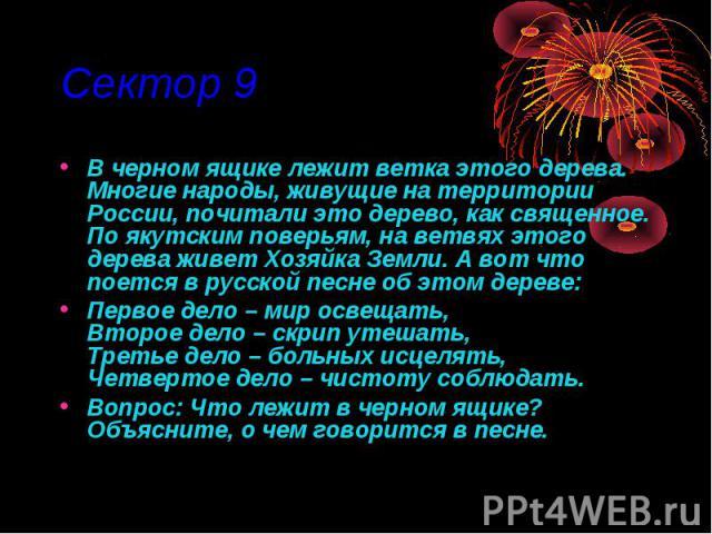 Сектор 9 В черном ящике лежит ветка этого дерева. Многие народы, живущие на территории России, почитали это дерево, как священное. По якутским поверьям, на ветвях этого дерева живет Хозяйка Земли. А вот что поется в русской песне об этом дереве:Перв…