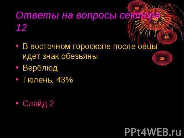 Ответы на вопросы сектора 12 В восточном гороскопе после овцы идет знак обезьяныВерблюдТюлень, 43%Слайд 2