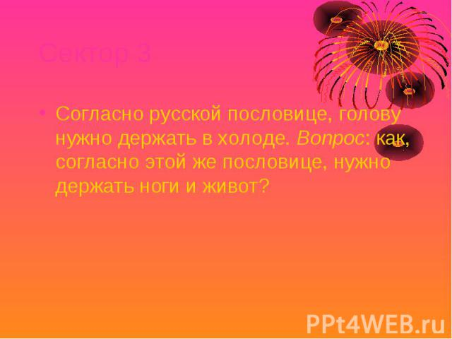 Сектор 3 Согласно русской пословице, голову нужно держать в холоде. Вопрос: как, согласно этой же пословице, нужно держать ноги и живот?