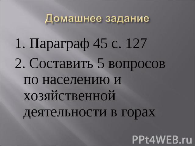 Домашнее задание 1. Параграф 45 с. 1272. Составить 5 вопросов по населению и хозяйственной деятельности в горах